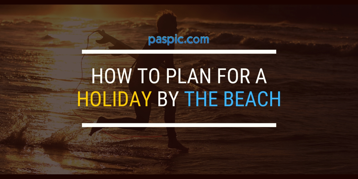 How to plan for a holiday by the beach